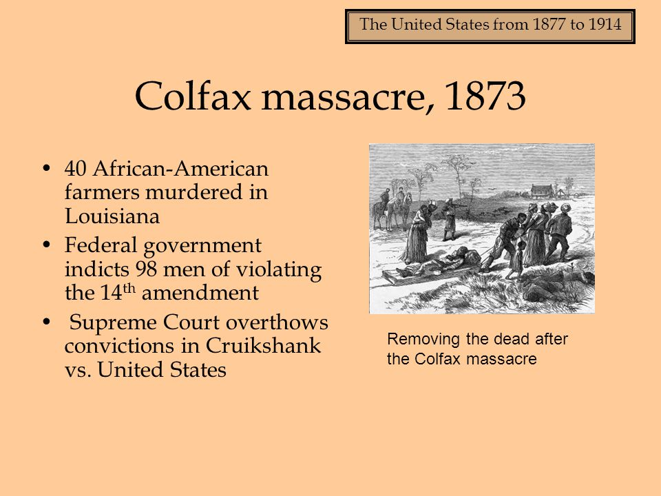 Colfax massacre, 1873 40 African-American farmers murdered in Louisiana. Federal government indicts 98 men of violating the 14th amendment.