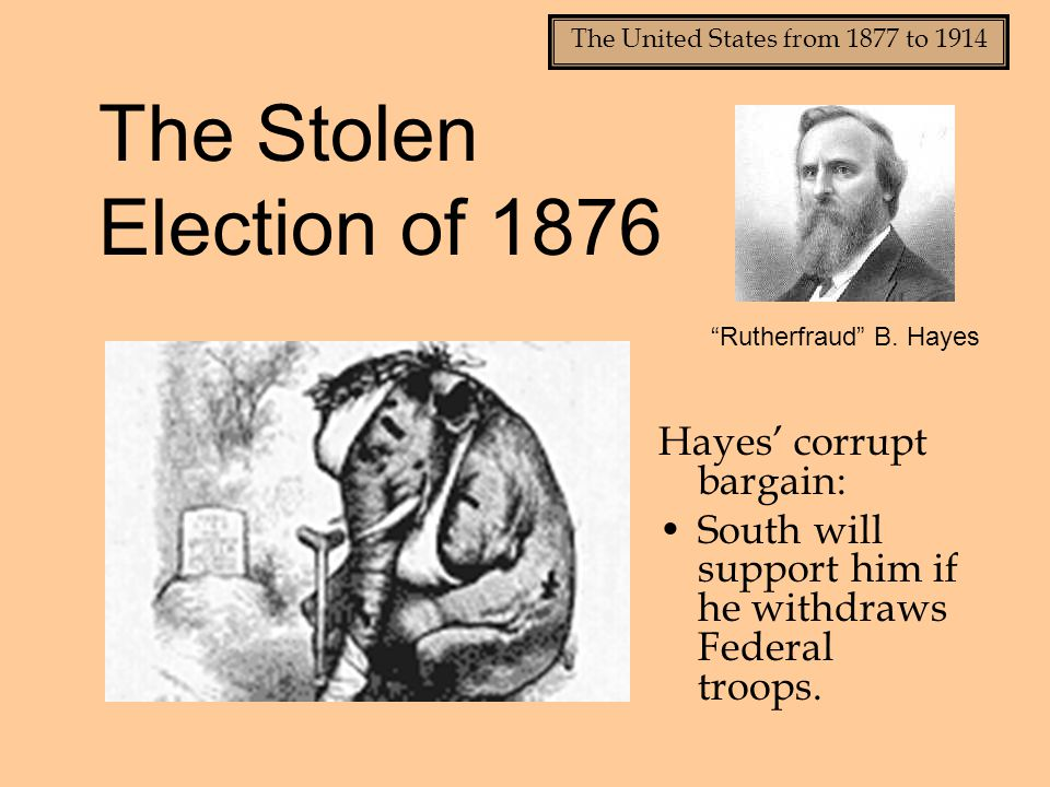 The Stolen Election of 1876 Hayes' corrupt bargain: