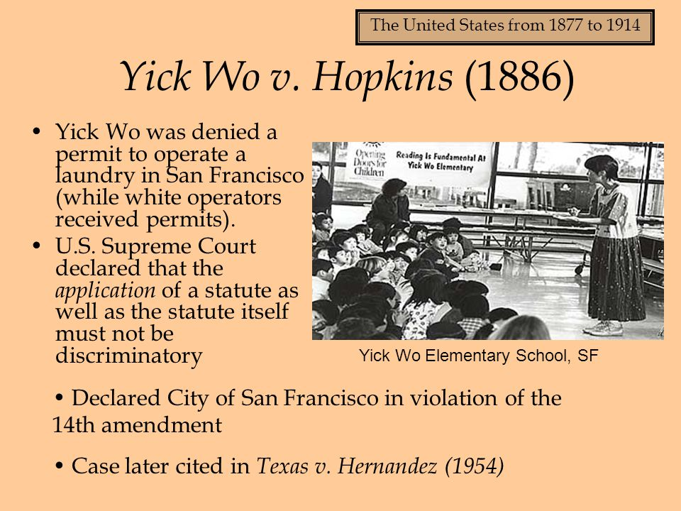 Yick Wo v. Hopkins (1886) Yick Wo was denied a permit to operate a laundry in San Francisco (while white operators received permits).