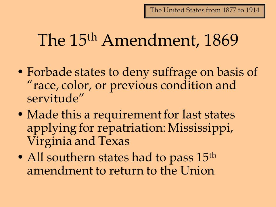 The 15th Amendment, 1869 Forbade states to deny suffrage on basis of race, color, or previous condition and servitude