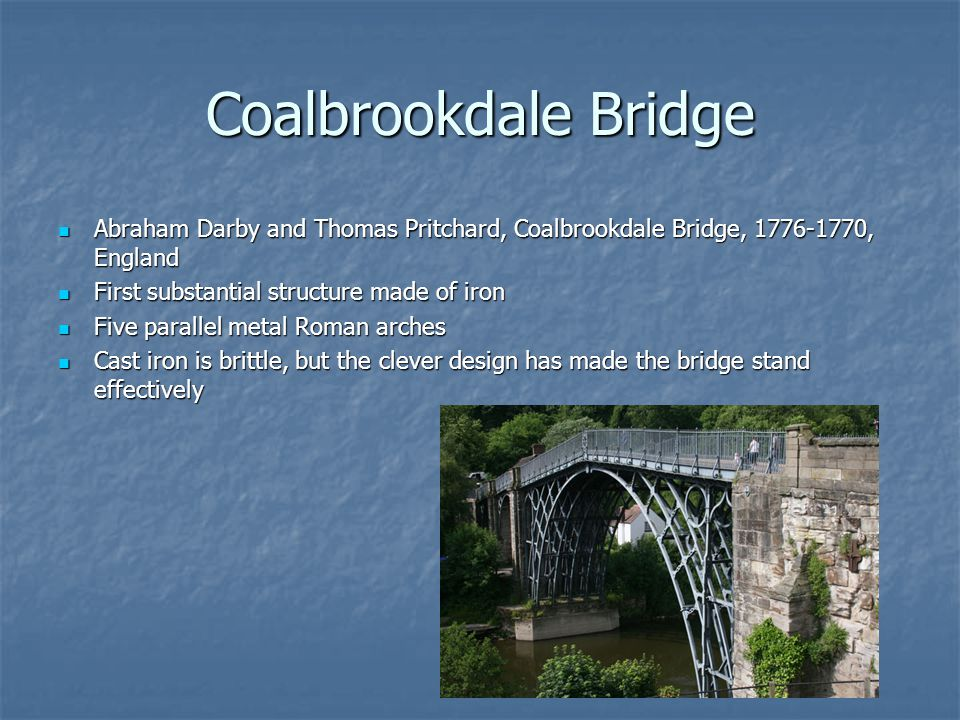 Coalbrookdale Bridge Abraham Darby and Thomas Pritchard, Coalbrookdale Bridge, 1776-1770, England. First substantial structure made of iron.