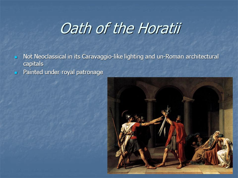 Oath of the Horatii Not Neoclassical in its Caravaggio-like lighting and un-Roman architectural capitals.