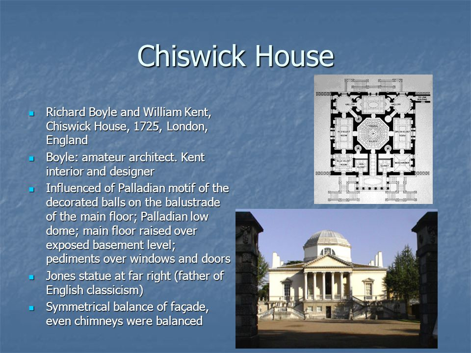 Chiswick House Richard Boyle and William Kent, Chiswick House, 1725, London, England. Boyle: amateur architect. Kent interior and designer.