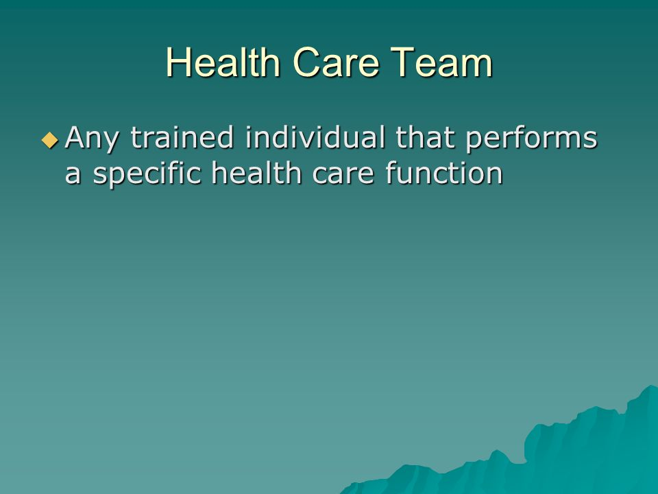 Health Care Team Any trained individual that performs a specific health care function