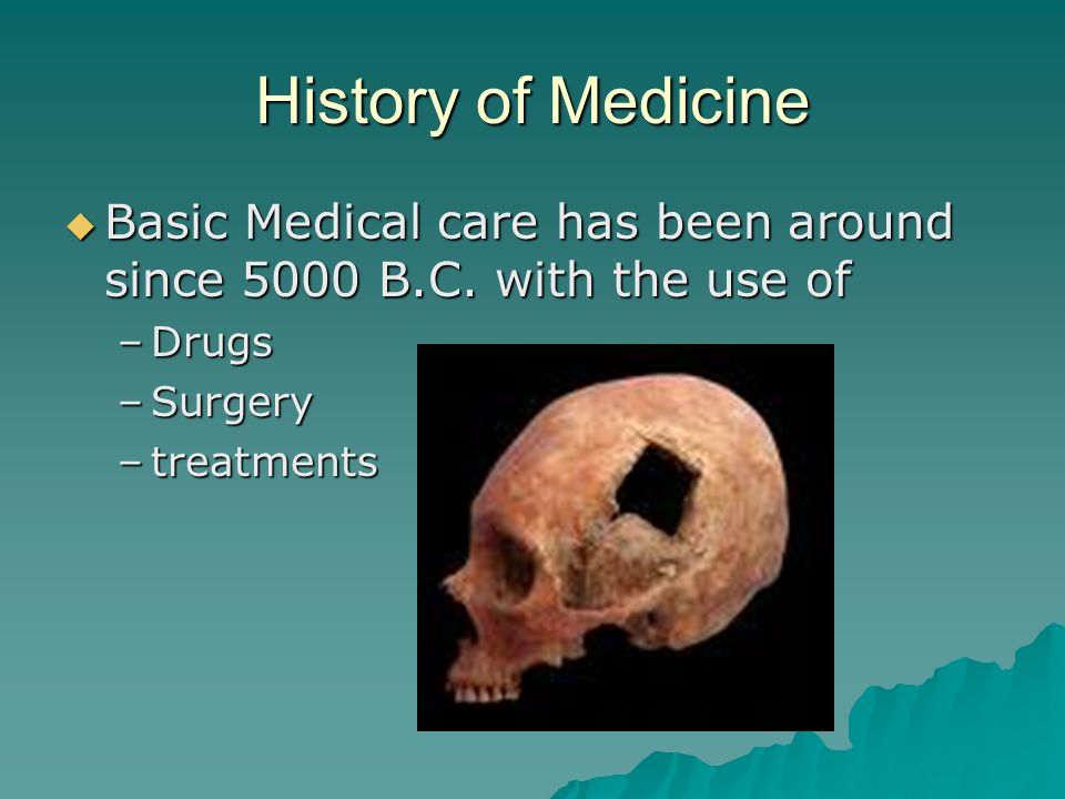 History of Medicine Basic Medical care has been around since 5000 B.C. with the use of. Drugs. Surgery.