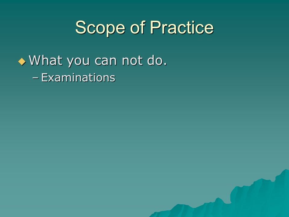 Scope of Practice What you can not do. Examinations