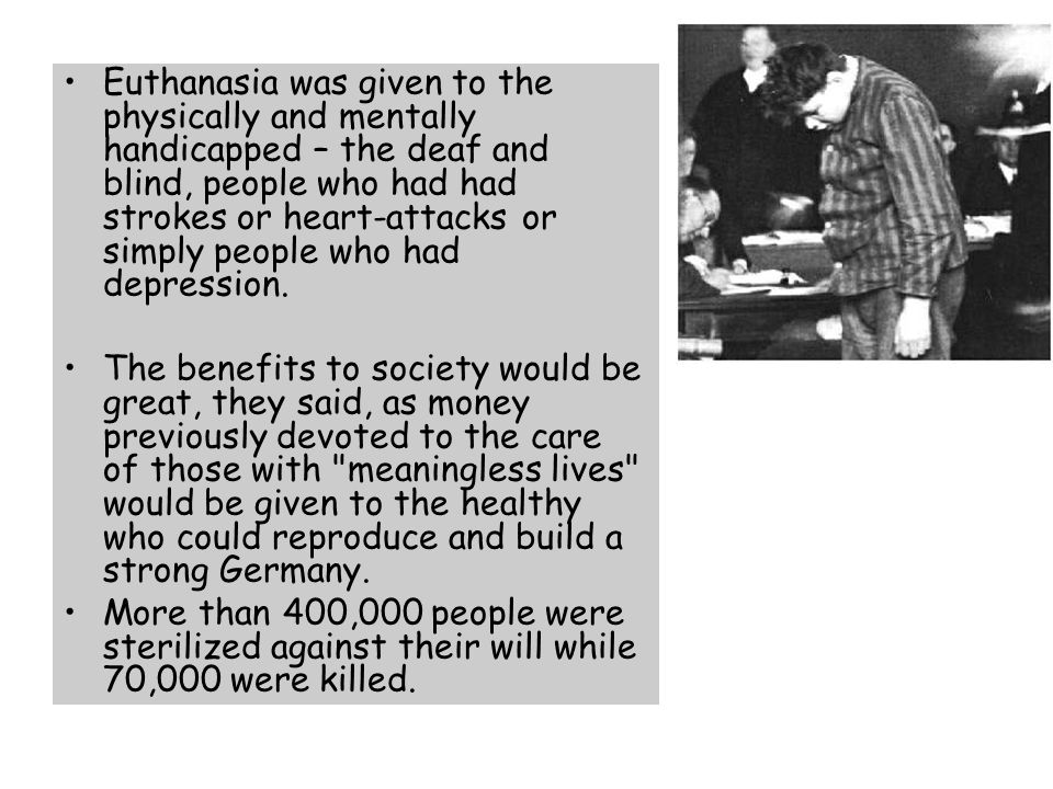 Euthanasia was given to the physically and mentally handicapped – the deaf and blind, people who had had strokes or heart-attacks or simply people who had depression.