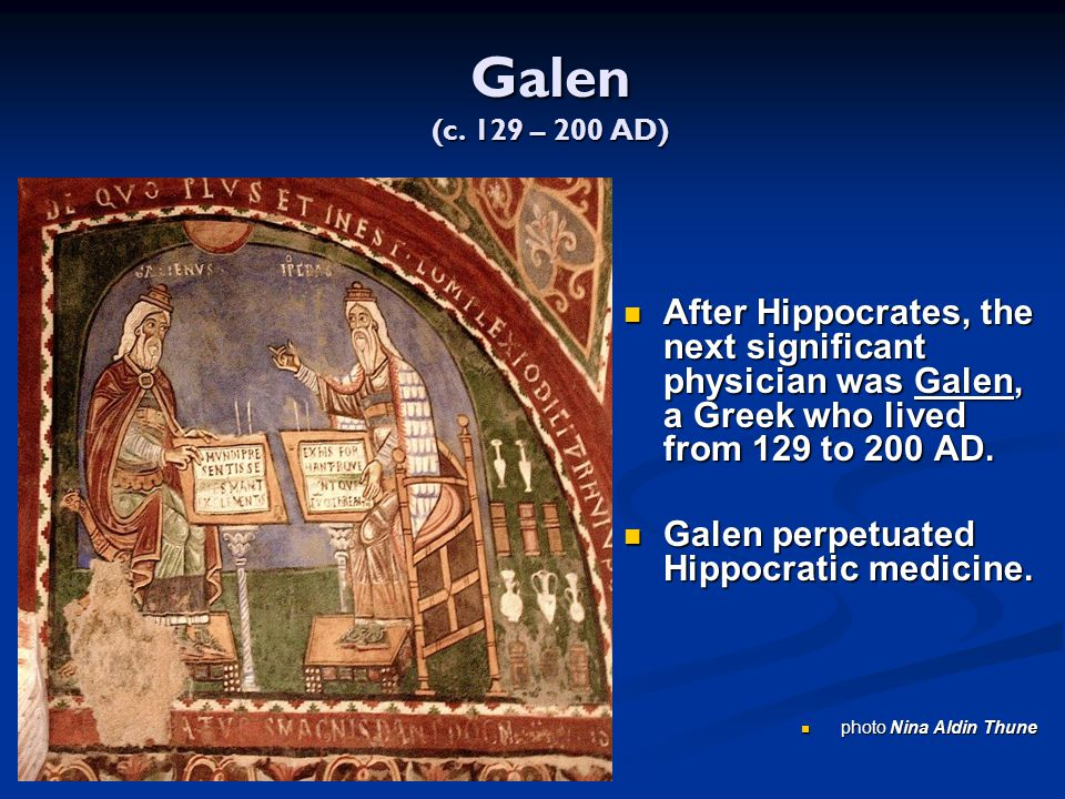 Galen (c. 129 – 200 AD) After Hippocrates, the next significant physician was Galen, a Greek who lived from 129 to 200 AD.