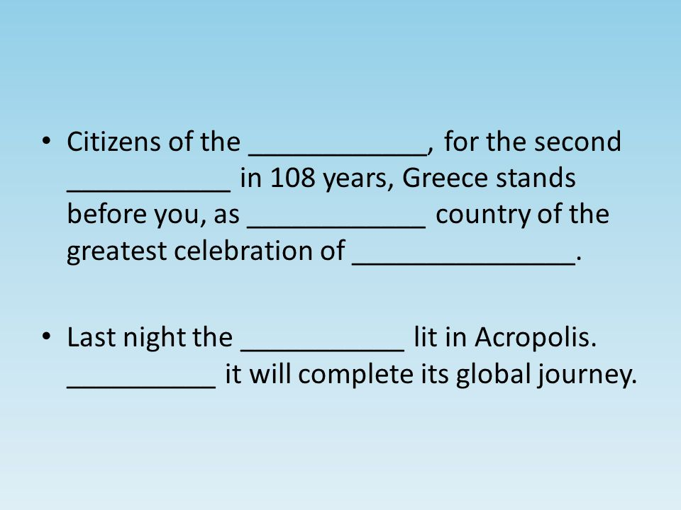 Citizens of the ____________, for the second ___________ in 108 years, Greece stands before you, as ____________ country of the greatest celebration of _______________.