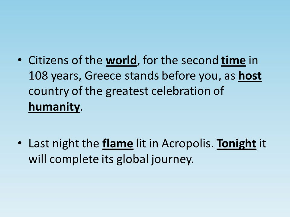 Citizens of the world, for the second time in 108 years, Greece stands before you, as host country of the greatest celebration of humanity.