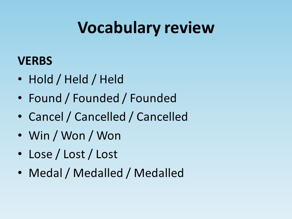 Vocabulary review VERBS Hold / Held / Held Found / Founded / Founded