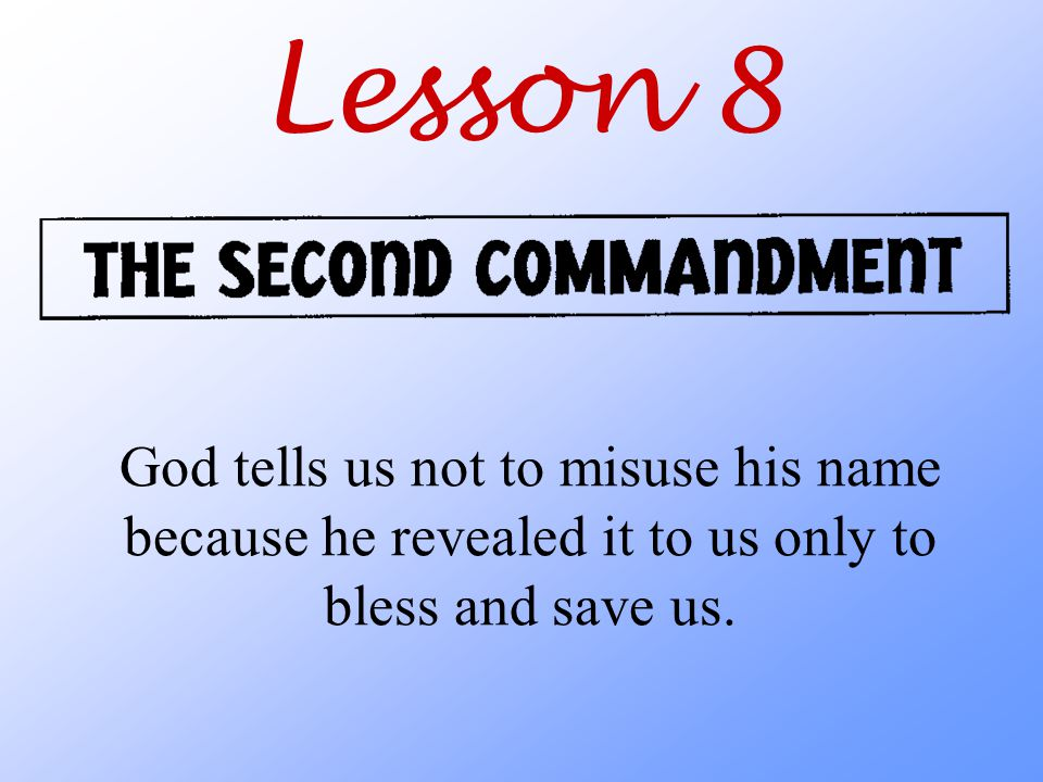 Lesson 8 God tells us not to misuse his name because he revealed it to us only to bless and save us.