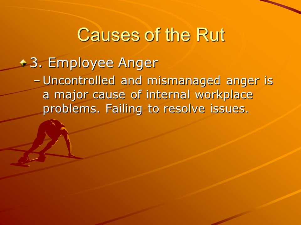 Causes of the Rut 3. Employee Anger