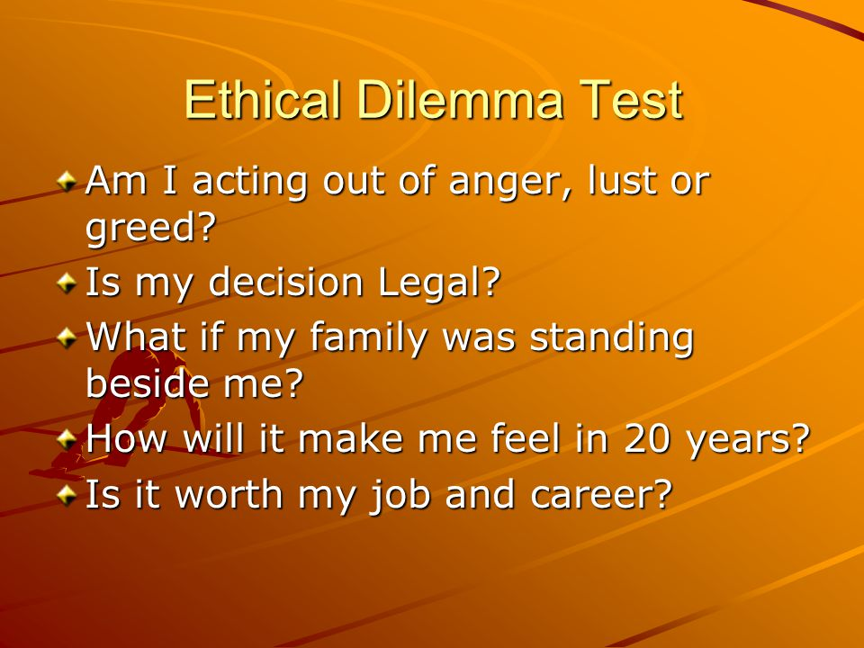 Ethical Dilemma Test Am I acting out of anger, lust or greed