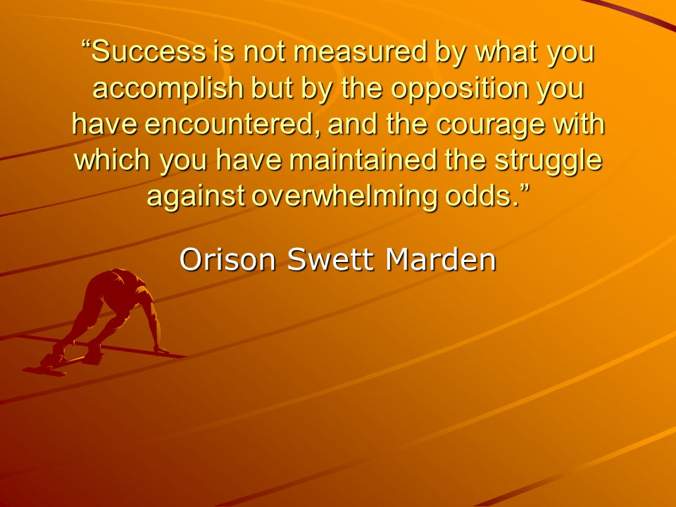 Success is not measured by what you accomplish but by the opposition you have encountered, and the courage with which you have maintained the struggle against overwhelming odds.