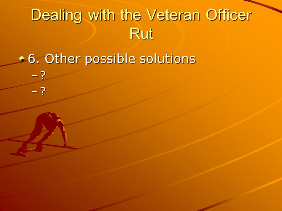 Dealing with the Veteran Officer Rut