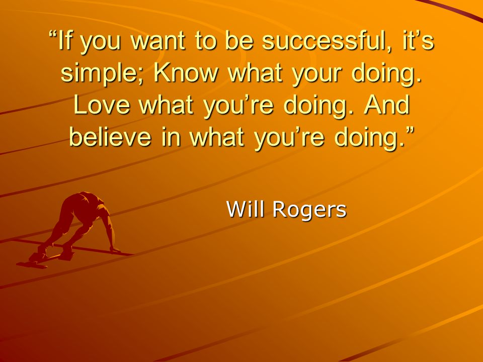 If you want to be successful, it's simple; Know what your doing