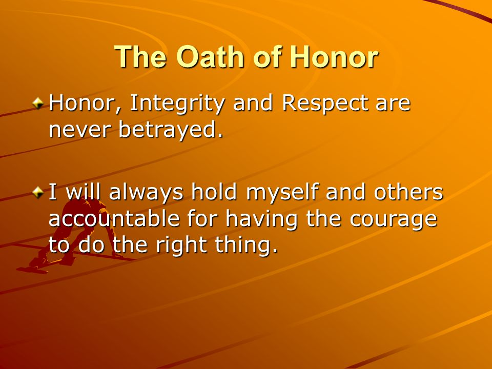 The Oath of Honor Honor, Integrity and Respect are never betrayed.