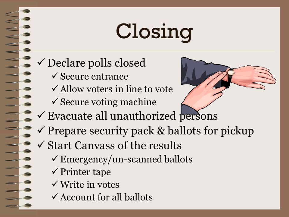 Closing Declare polls closed Evacuate all unauthorized persons