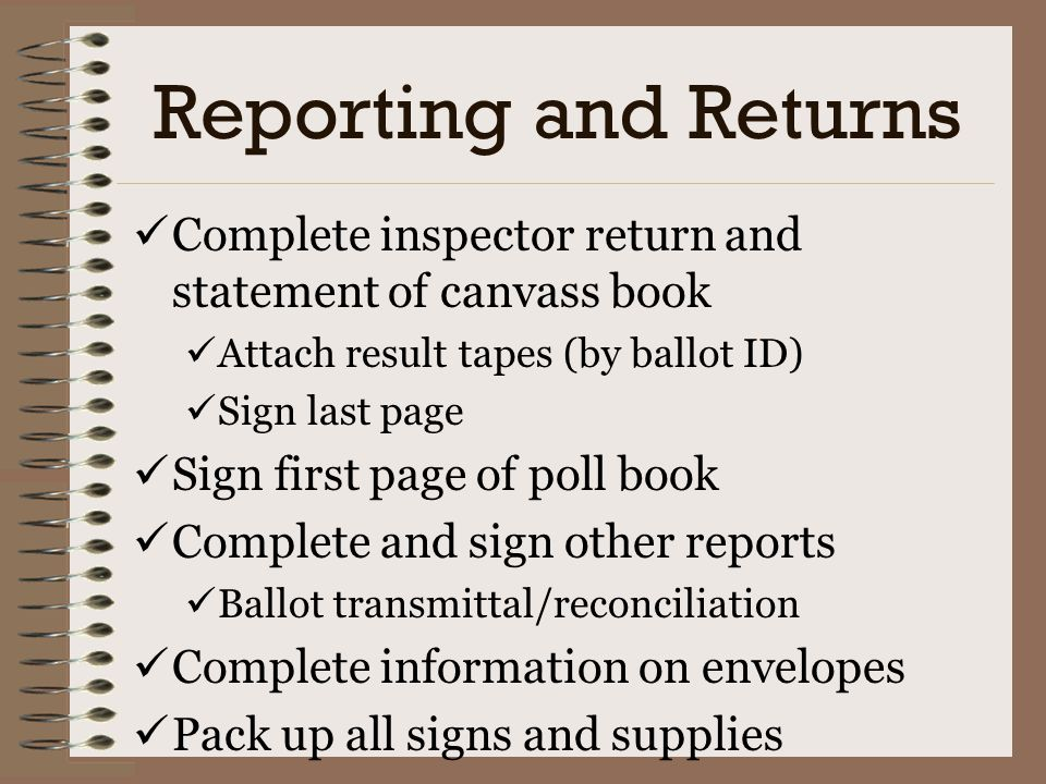 Reporting and Returns Complete inspector return and statement of canvass book. Attach result tapes (by ballot ID)