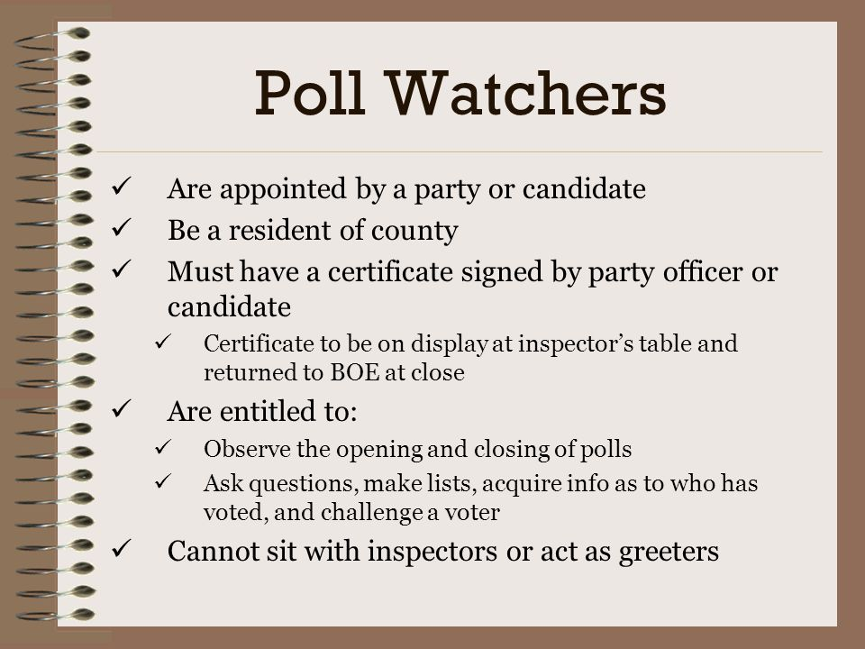 Poll Watchers Are appointed by a party or candidate
