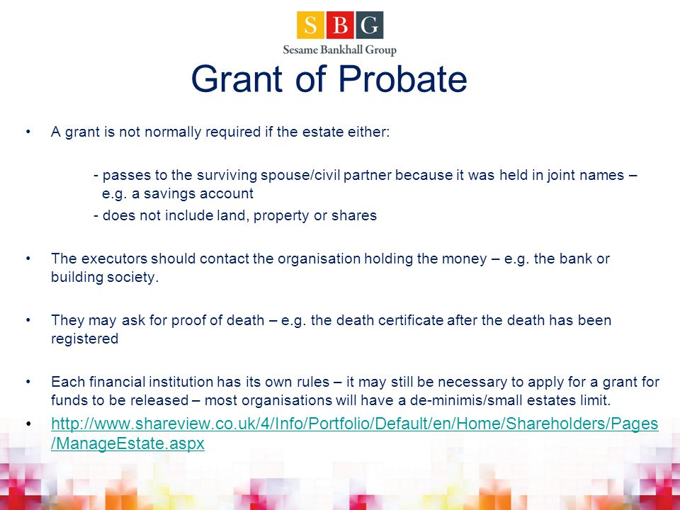 Grant of Probate A grant is not normally required if the estate either:
