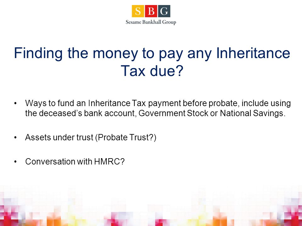 Finding the money to pay any Inheritance Tax due