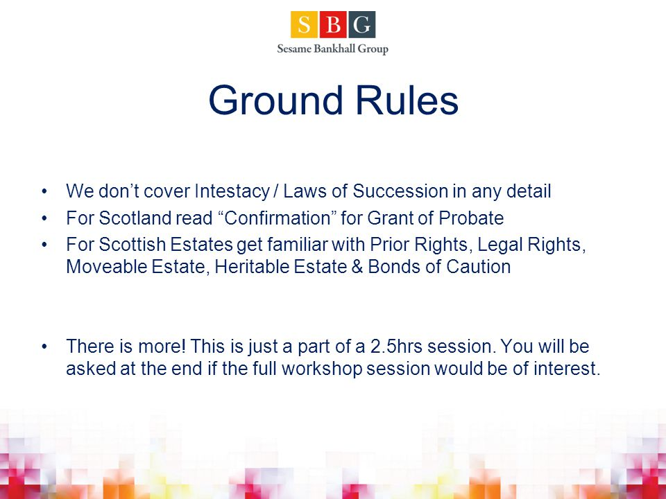 Ground Rules We don't cover Intestacy / Laws of Succession in any detail. For Scotland read Confirmation for Grant of Probate.