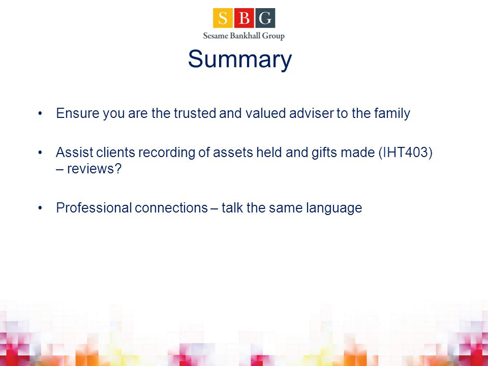Summary Ensure you are the trusted and valued adviser to the family