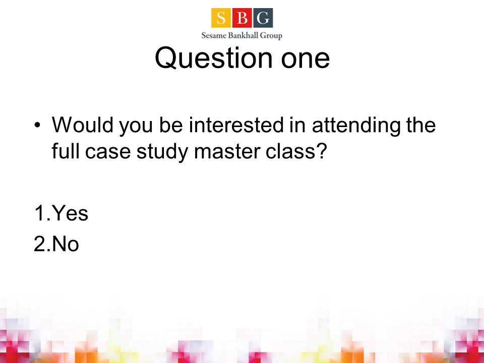 Question one Would you be interested in attending the full case study master class Yes No