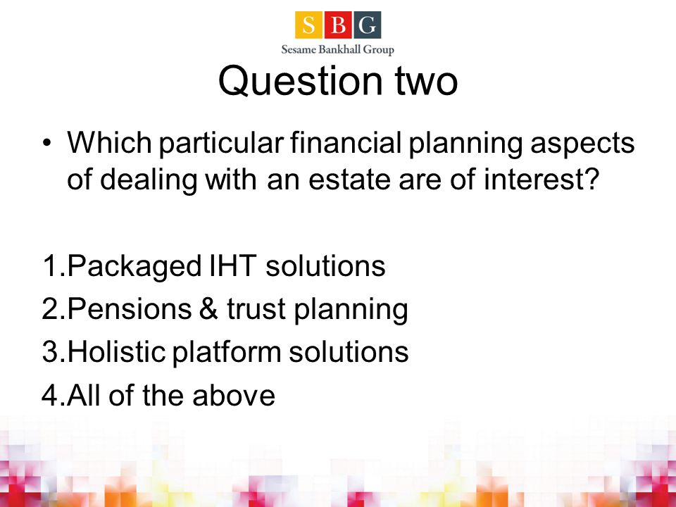 Question two Which particular financial planning aspects of dealing with an estate are of interest