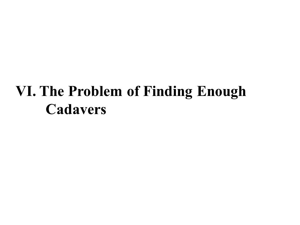 VI. The Problem of Finding Enough Cadavers