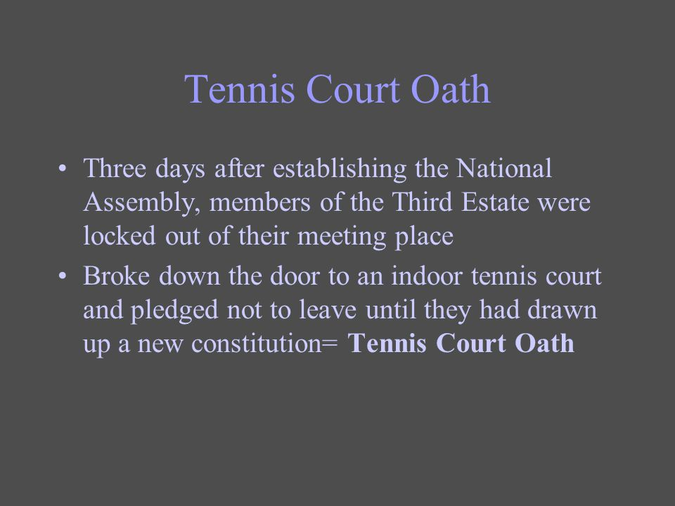 Tennis Court Oath Three days after establishing the National Assembly, members of the Third Estate were locked out of their meeting place.