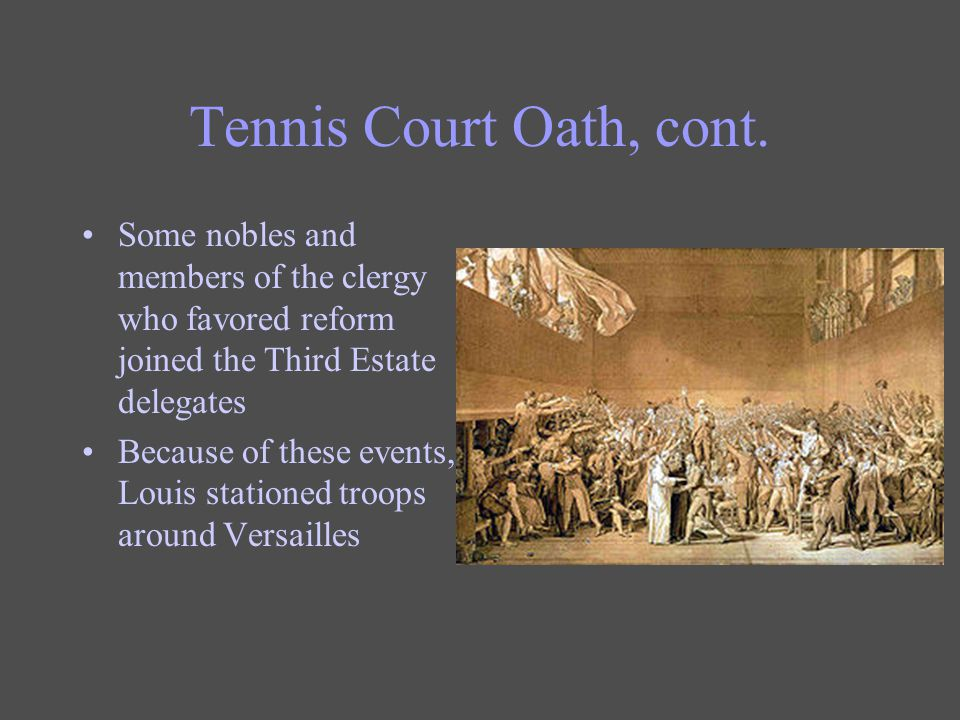 Tennis Court Oath, cont. Some nobles and members of the clergy who favored reform joined the Third Estate delegates.