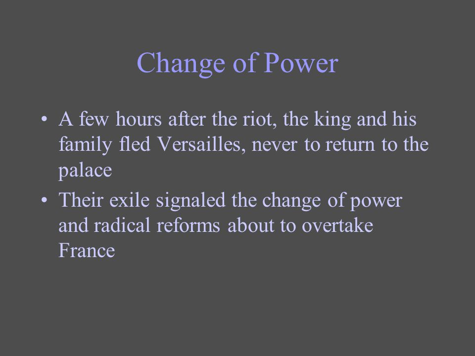 Change of Power A few hours after the riot, the king and his family fled Versailles, never to return to the palace.