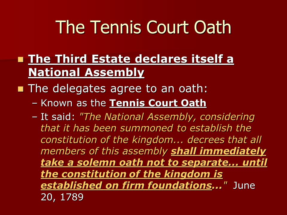 The Tennis Court Oath The Third Estate declares itself a National Assembly. The delegates agree to an oath: