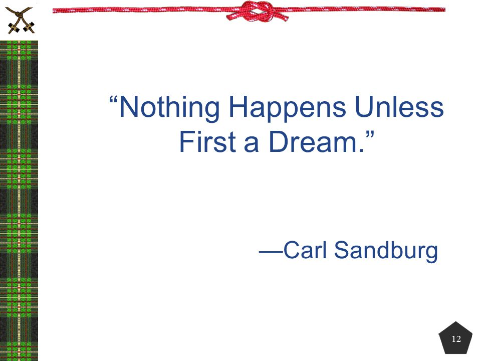 Nothing Happens Unless First a Dream. —Carl Sandburg