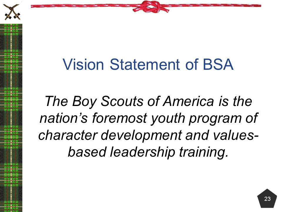 Vision Statement of BSA The Boy Scouts of America is the nation's foremost youth program of character development and values-based leadership training.