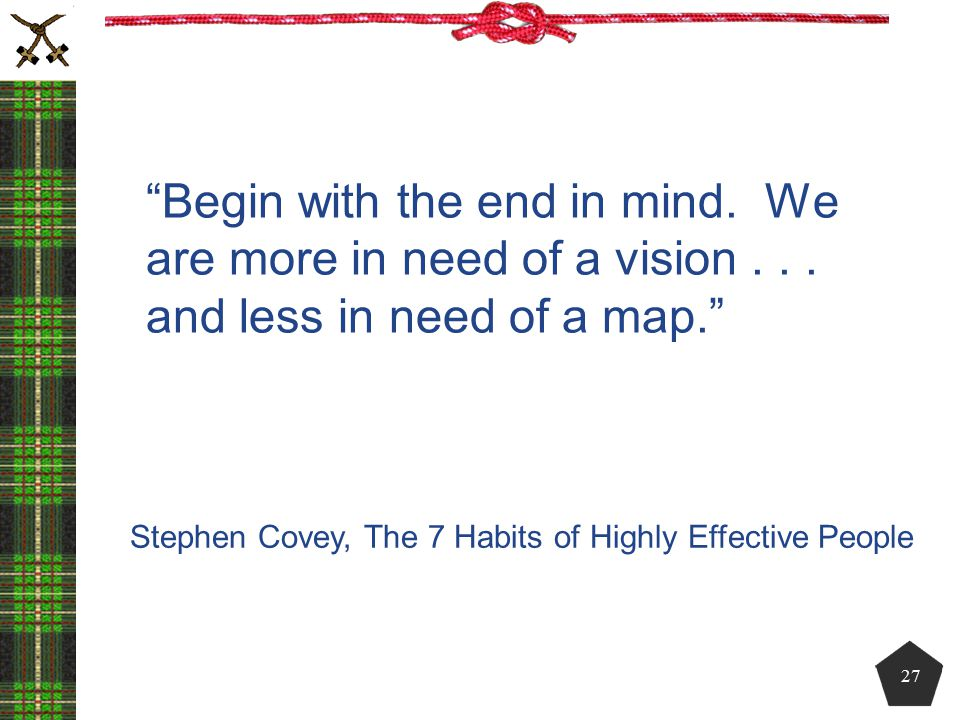 Begin with the end in mind. We are more in need of a vision