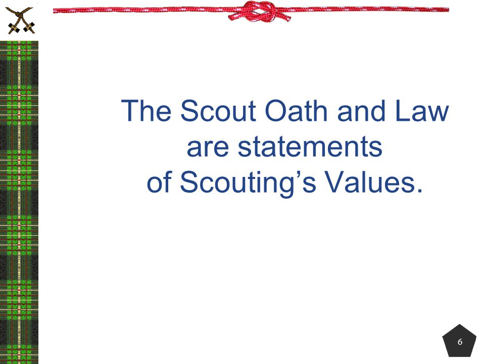 The Scout Oath and Law are statements of Scouting's Values.