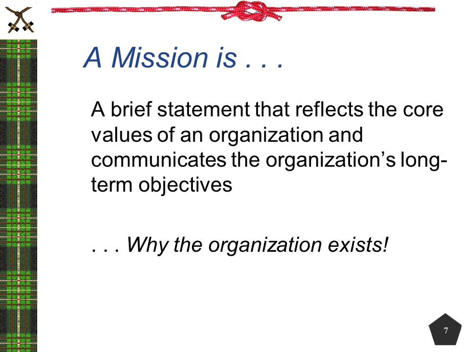 A Mission is . . . A brief statement that reflects the core values of an organization and communicates the organization's long-term objectives.