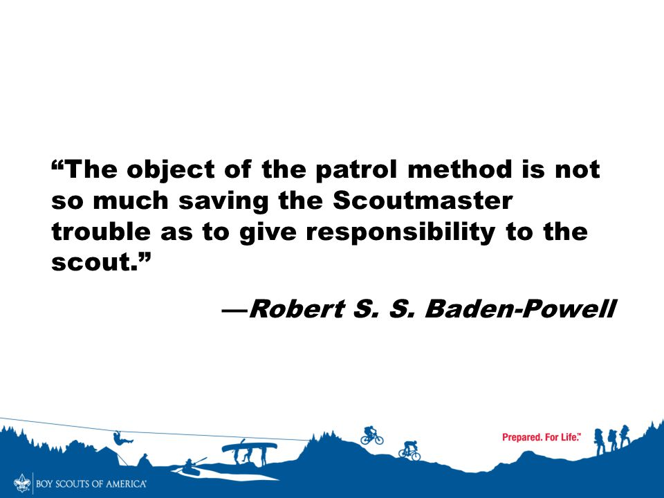 The object of the patrol method is not so much saving the Scoutmaster trouble as to give responsibility to the scout.