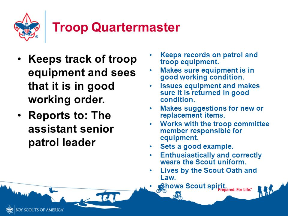 Troop Quartermaster Keeps track of troop equipment and sees that it is in good working order. Reports to: The assistant senior patrol leader.