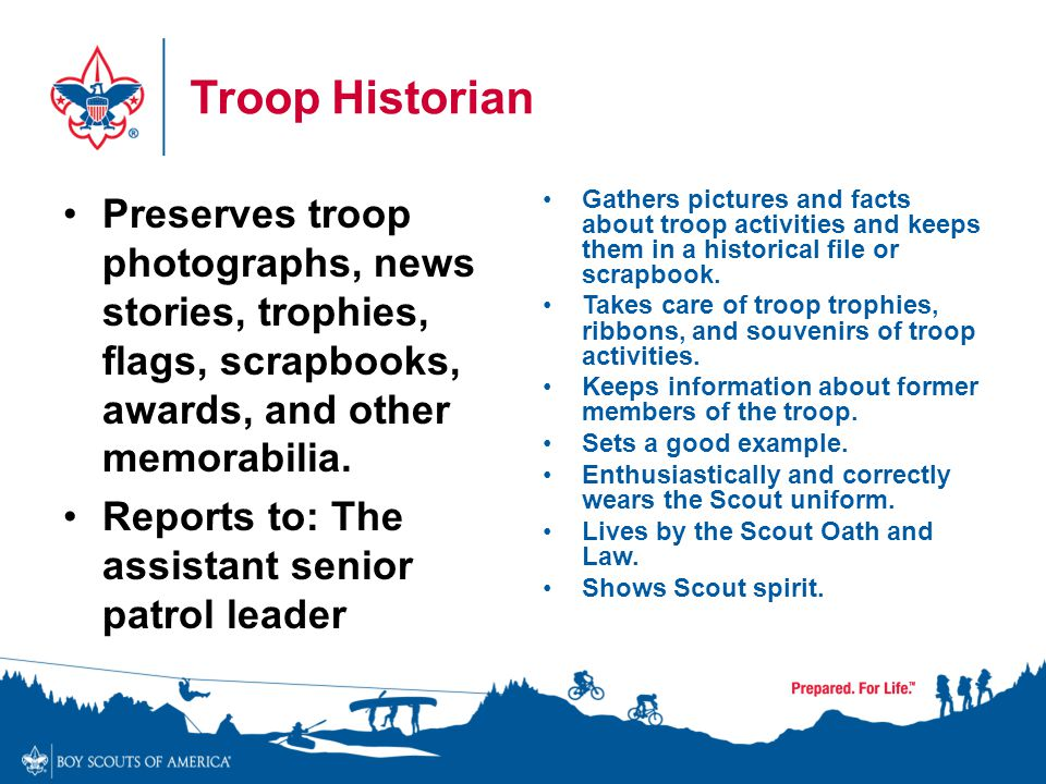 Troop Historian Preserves troop photographs, news stories, trophies, flags, scrapbooks, awards, and other memorabilia.