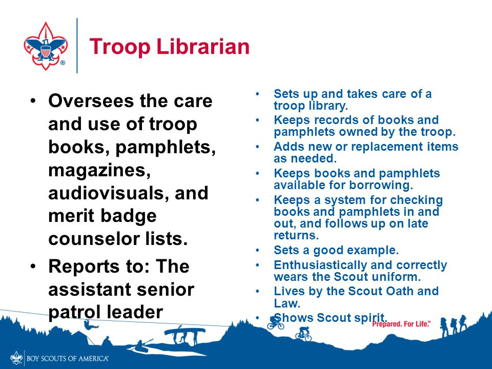 Troop Librarian Oversees the care and use of troop books, pamphlets, magazines, audiovisuals, and merit badge counselor lists.