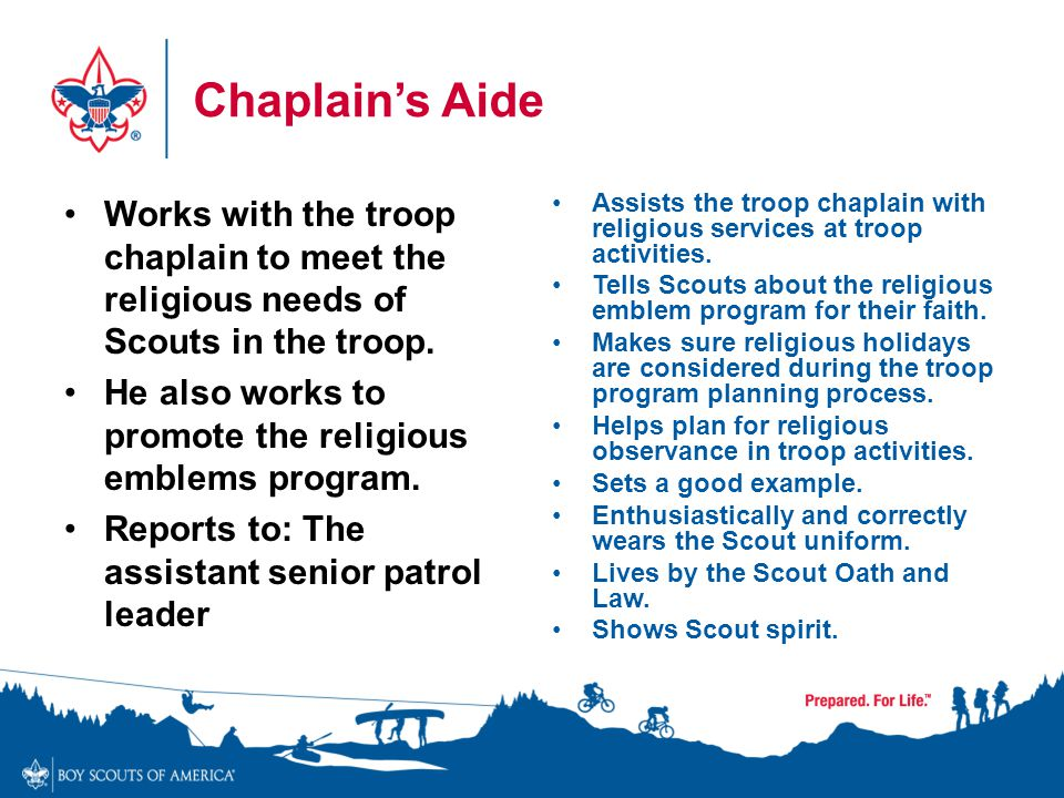 Chaplain's Aide Works with the troop chaplain to meet the religious needs of Scouts in the troop.