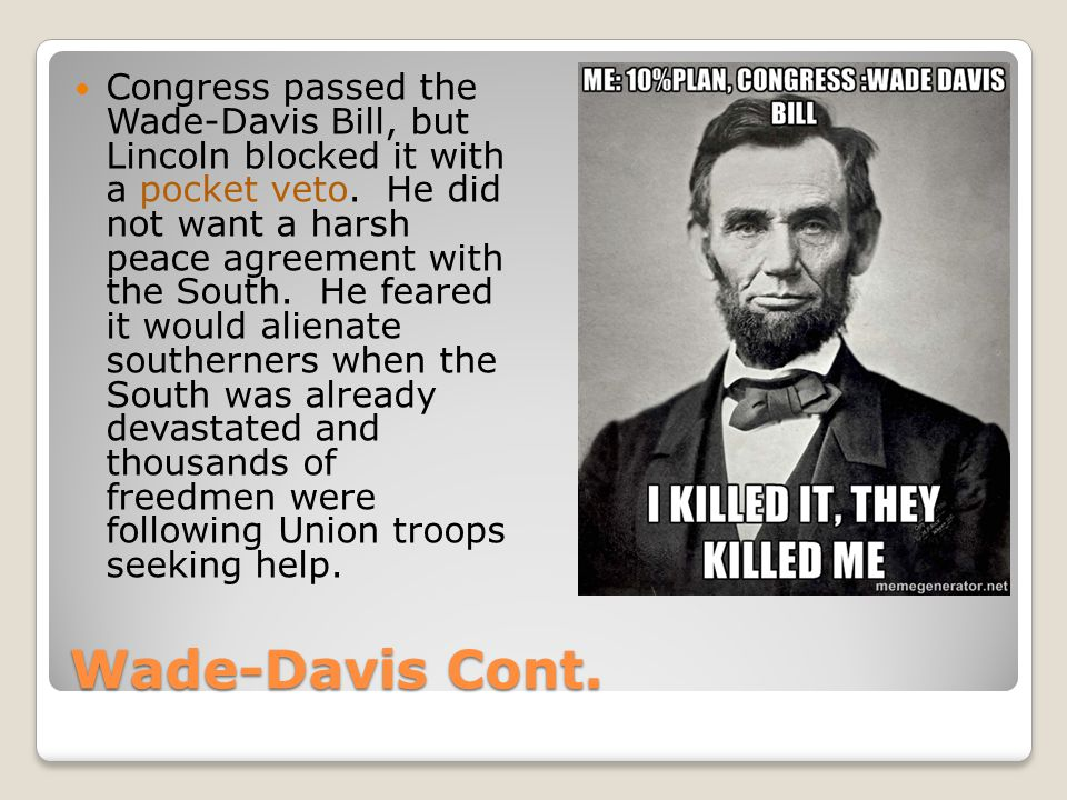 Congress passed the Wade-Davis Bill, but Lincoln blocked it with a pocket veto. He did not want a harsh peace agreement with the South. He feared it would alienate southerners when the South was already devastated and thousands of freedmen were following Union troops seeking help.