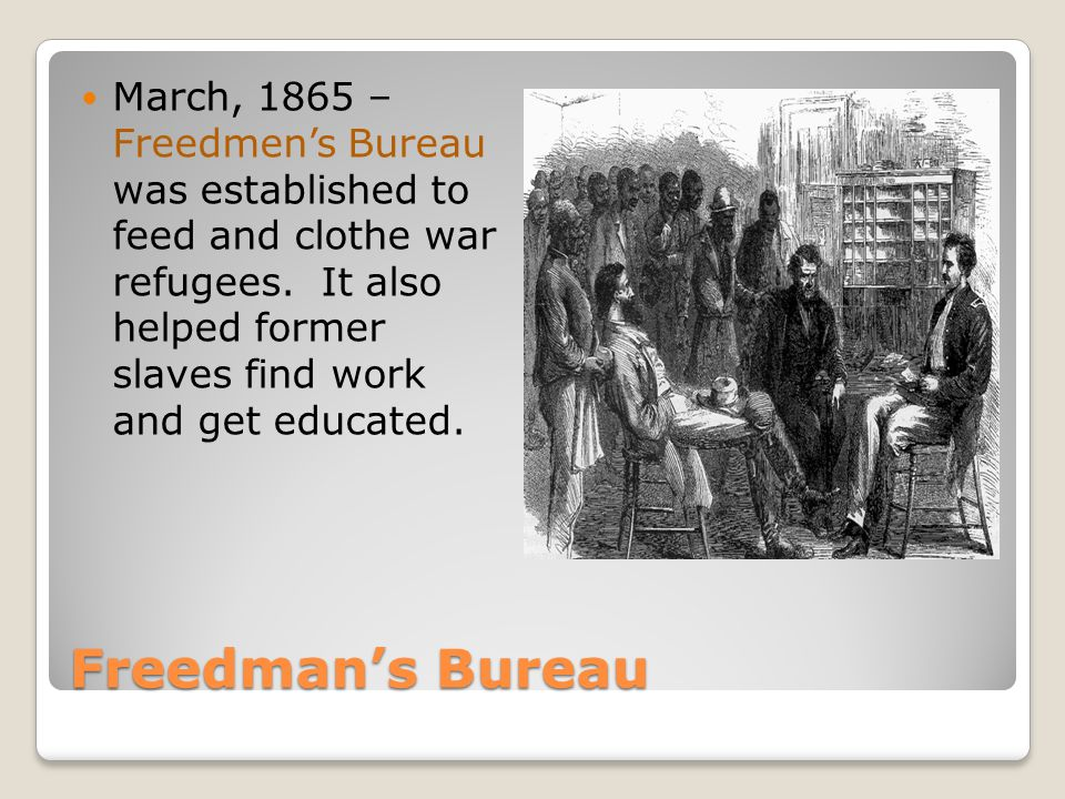 March, 1865 – Freedmen's Bureau was established to feed and clothe war refugees. It also helped former slaves find work and get educated.