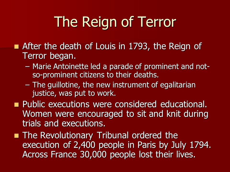 The Reign of Terror After the death of Louis in 1793, the Reign of Terror began.