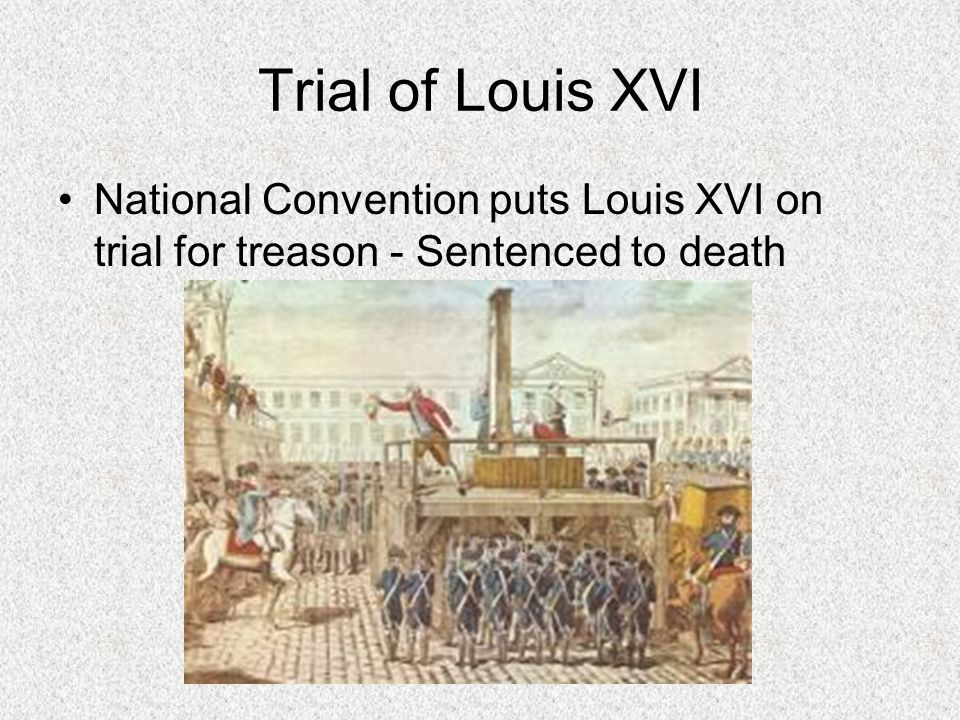 Trial of Louis XVI National Convention puts Louis XVI on trial for treason - Sentenced to death